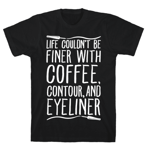 Life Couldn't Be Finer With Coffee Contour And Eyeliner Mens T-Shirt
