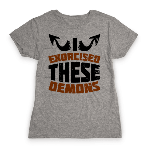 Exorcised These Demons  Womens T-Shirt