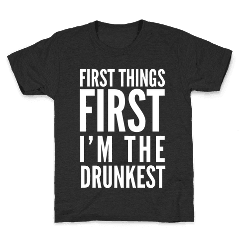 First Things First I'm The Drunkest Kids T-Shirt