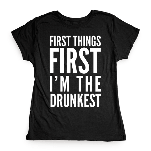 First Things First I'm The Drunkest Womens T-Shirt