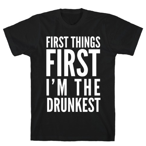 First Things First I'm The Drunkest T-Shirt