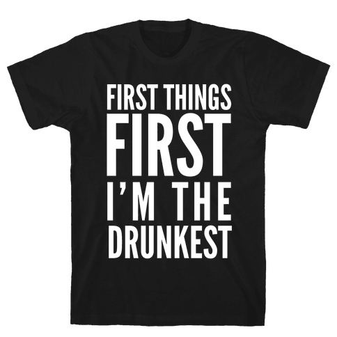 First Things First I'm The Drunkest Mens T-Shirt