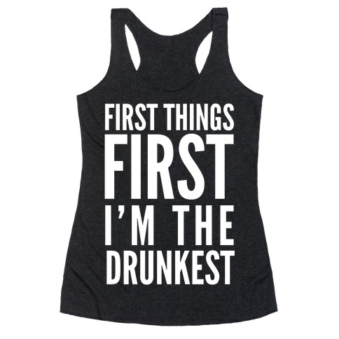First Things First I'm The Drunkest Racerback Tank Top