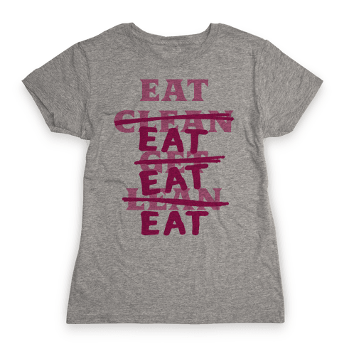 Eat Clean Get Lean? Just Eat Womens T-Shirt