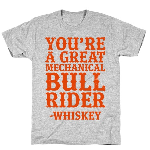 You're a Great Mechanical Bull Rider -Whiskey T-Shirt