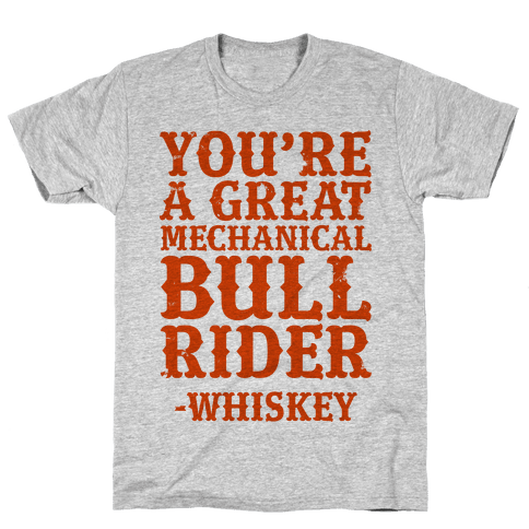 You're a Great Mechanical Bull Rider -Whiskey Mens T-Shirt