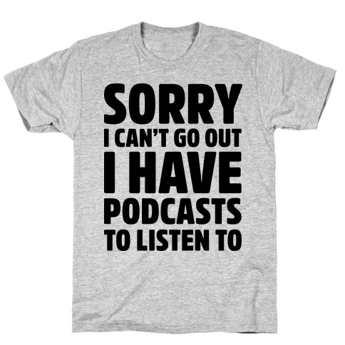 Sorry I Can't Go Out I Have Podcasts to Listen to Mens T-Shirt