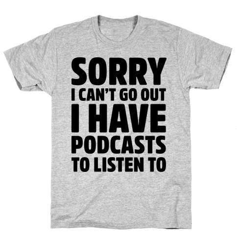 Sorry I Can't Go Out I Have Podcasts to Listen to