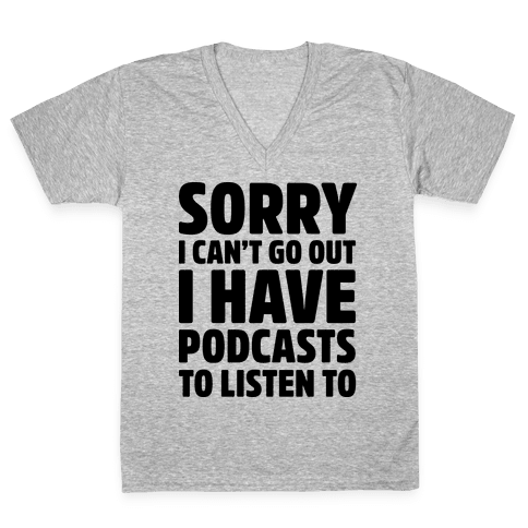 Sorry I Can't Go Out I Have Podcasts to Listen to V-Neck Tee Shirt