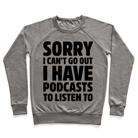 Sorry I Can't Go Out I Have Podcasts to Listen to Pullover