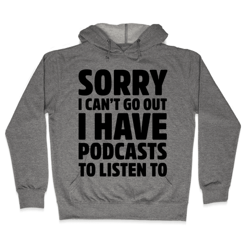 Sorry I Can't Go Out I Have Podcasts to Listen to Hooded Sweatshirt