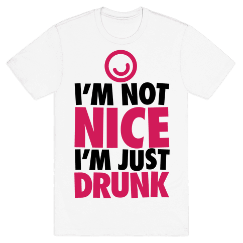 I'm Not Nice, I'm Just Drunk Mens T-Shirt