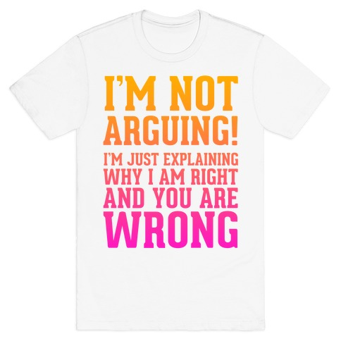 I'm Not Arguing! T-Shirt