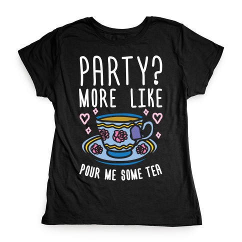 Party? More Like Pour Me Some Tea Womens T-Shirt