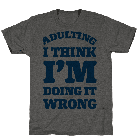 Adulting I Think I'm Doing It Wrong