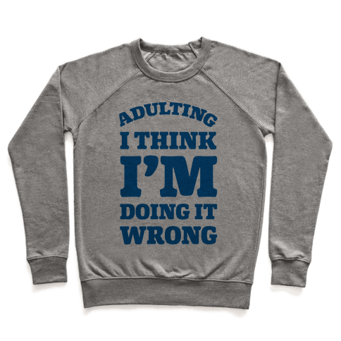 Adulting I Think I'm Doing It Wrong Pullover