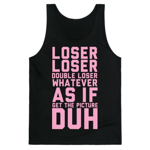 Loser Loser Double Loser Whatever As If Get the Picture Duh Tank Top