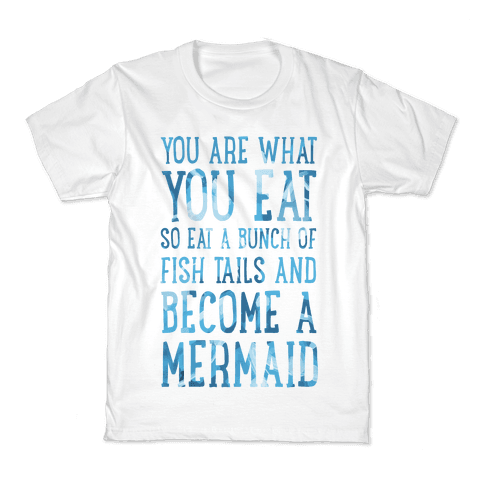 You Are What You Eat. So Eat a Bunch of Fish Tails and Become a Mermaid Kids T-Shirt