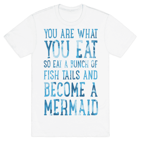 You Are What You Eat. So Eat a Bunch of Fish Tails and Become a Mermaid Mens T-Shirt