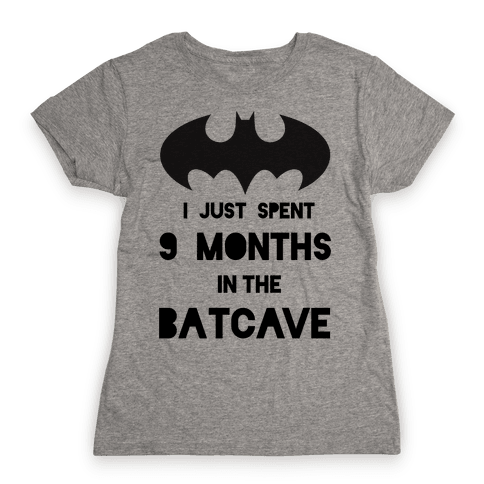 I Just Spent 9 Months in the Batcave Womens T-Shirt