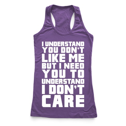 I Understand You Don't Like Me But I Need You To Understand I Don't Care Racerback Tank Top