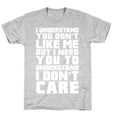 I Understand You Don't Like Me But I Need You To Understand I Don't Care T-Shirt