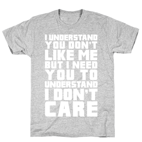 I Understand You Don't Like Me But I Need You To Understand I Don't Care Mens T-Shirt