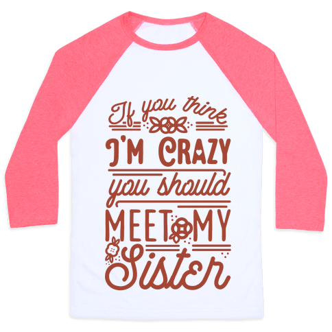 If You Think I'm Crazy You Should Meet My Sister Baseball Tee