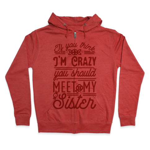 If You Think I'm Crazy You Should Meet My Sister Zip Hoodie