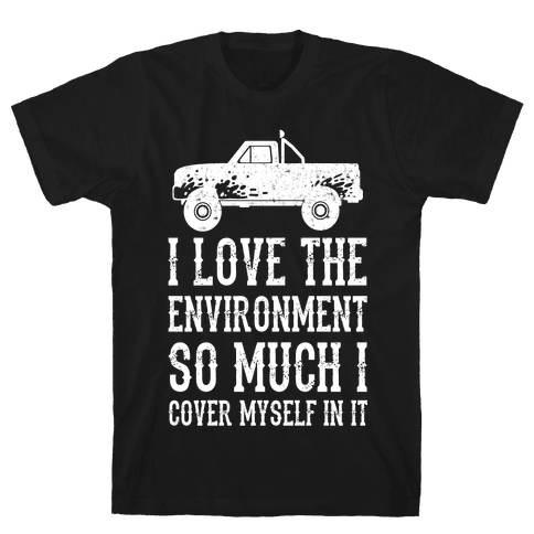 I Love The Environment So Much I Cover Myself In It Mens T-Shirt