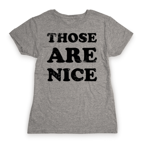 Those Are Nice Womens T-Shirt