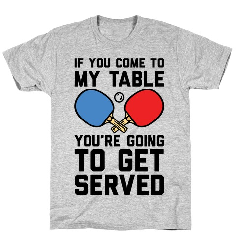 If You Come To My Table You're Going To Get Served T-Shirt