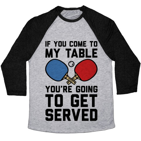 If You Come To My Table You're Going To Get Served Baseball Tee