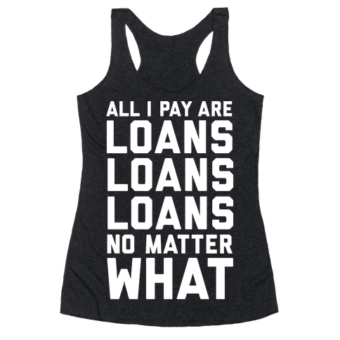 All I Pay Are Loans Loans Loans No Matter What Racerback Tank Top