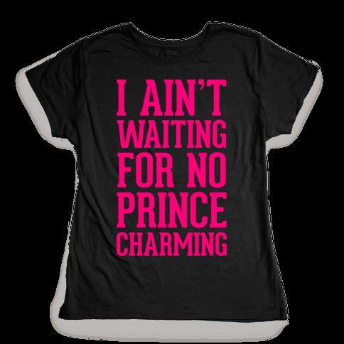 I Ain't Waiting On No Prince Charming Womens T-Shirt