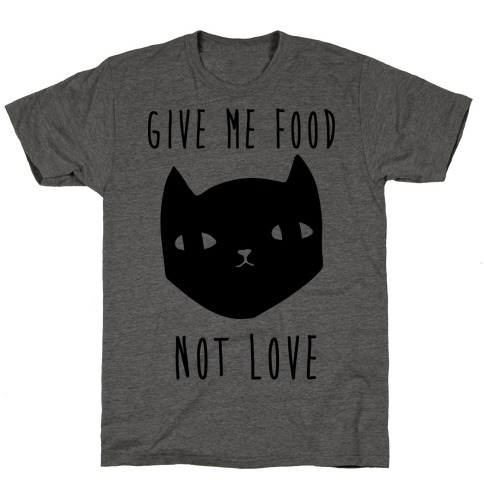 Give Me Food Not Love T-Shirt