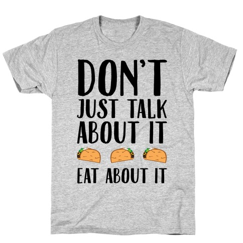 Don't Just Talk About It Eat About It T-Shirt