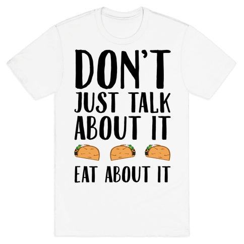 Don't Just Talk About It Eat About It Mens T-Shirt