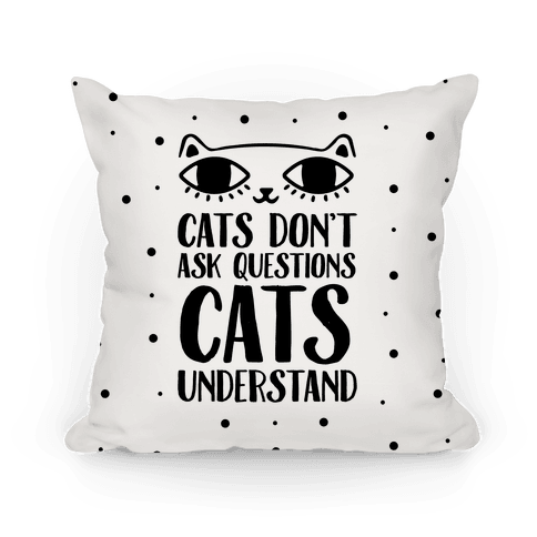 Cats Don't Ask Questions Cats Understand Pillow