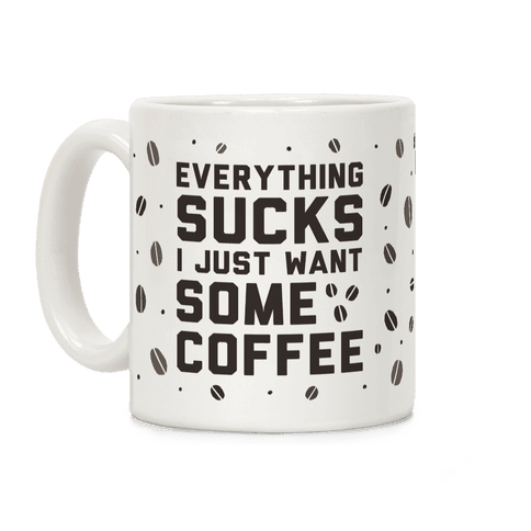 Everything Sucks I Just Want Some Coffee Coffee Mug
