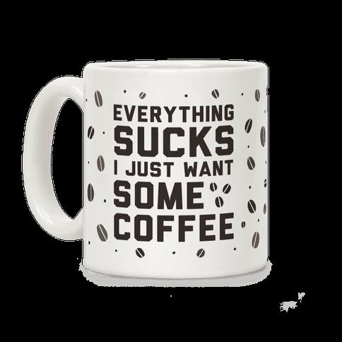 Everything Sucks I Just Want Some Coffee Coffee Mug