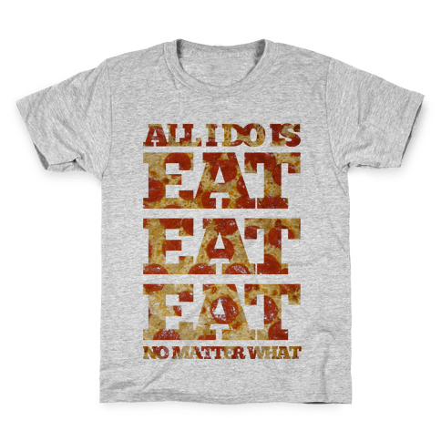 All I Do Is Eat Eat Eat No Matter What Kids T-Shirt