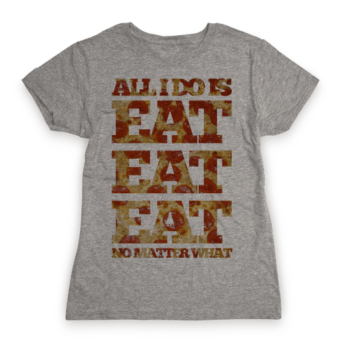 All I Do Is Eat Eat Eat No Matter What Womens T-Shirt
