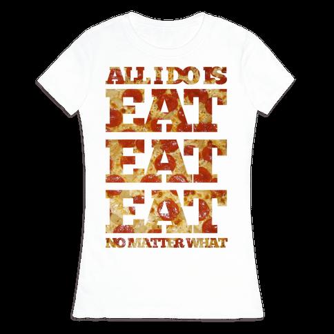 All I Do Is Eat Eat Eat No Matter What Womens T-Shirt