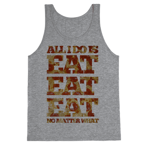 All I Do Is Eat Eat Eat No Matter What Tank Top