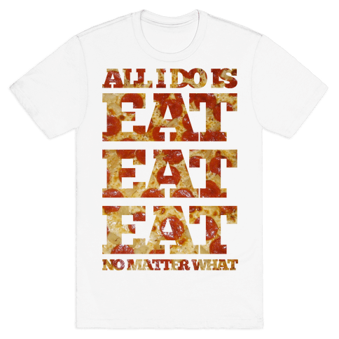 All I Do Is Eat Eat Eat No Matter What Mens T-Shirt