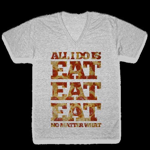All I Do Is Eat Eat Eat No Matter What V-Neck Tee Shirt