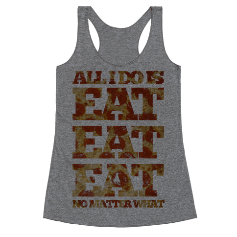 All I Do Is Eat Eat Eat No Matter What Racerback Tank Top