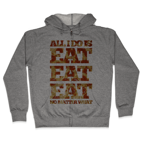 All I Do Is Eat Eat Eat No Matter What Zip Hoodie
