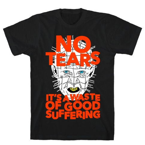 No Tears. It's a Waste of Good Suffering. (Pinhead) T-Shirt